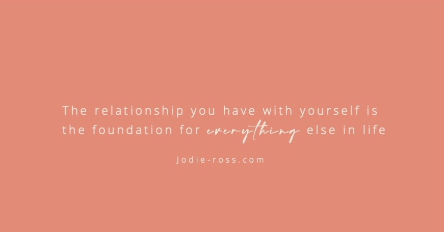 The relationship you have with yourself is the foundation to everything else in life